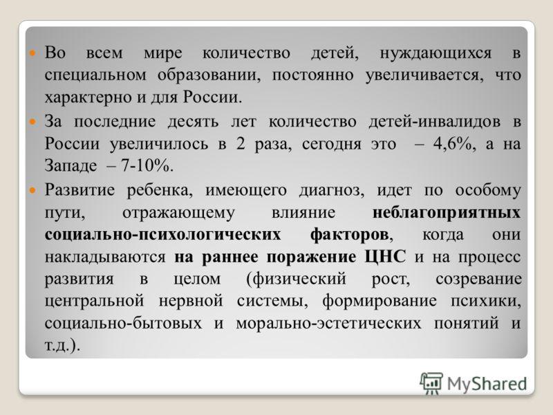 Во всем мире количество детей, нуждающихся в специальном образовании, постоянно увеличивается, что характерно и для России. За последние десять лет количество детей-инвалидов в России увеличилось в 2 раза, сегодня это – 4,6%, а на Западе – 7-10%. Раз