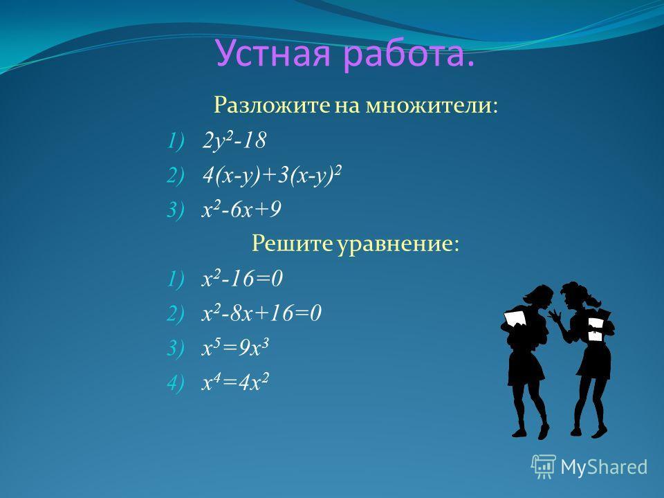 Устная работа. Разложите на множители: 1) 2у 2 -18 2) 4(х-у)+3(х-у) 2 3) х 2 -6х+9 Решите уравнение: 1) х 2 -16=0 2) х 2 -8х+16=0 3) х 5 =9х 3 4) х 4 =4х 2