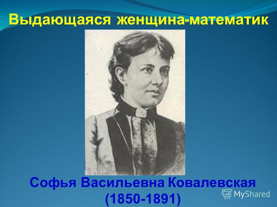 Выдающаяся женщина - математик Софья Васильевна Ковалевская (1850-1891)