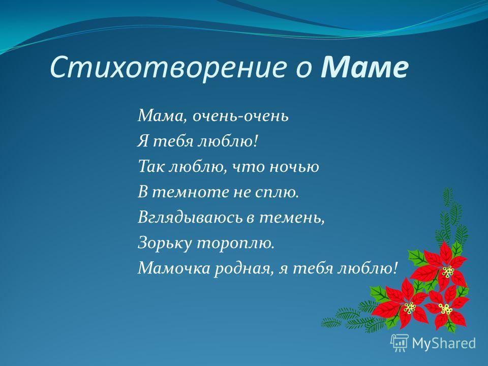 Стихотворение о Маме Мама, очень-очень Я тебя люблю! Так люблю, что ночью В темноте не сплю. Вглядываюсь в темень, Зорьку тороплю. Мамочка родная, я тебя люблю!