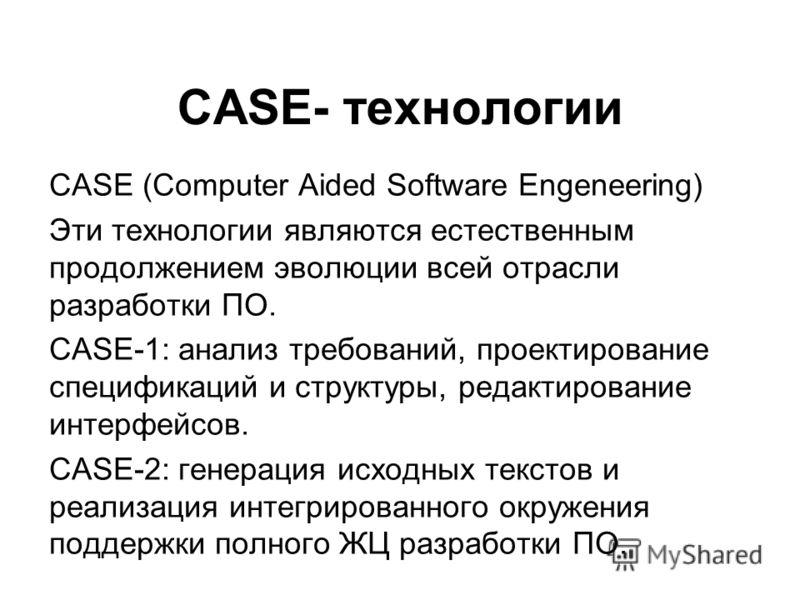 CASE- технологии CASE (Computer Aided Software Engeneering) Эти технологии являются естественным продолжением эволюции всей отрасли разработки ПО. CASE-1: анализ требований, проектирование спецификаций и структуры, редактирование интерфейсов. CASE-2: