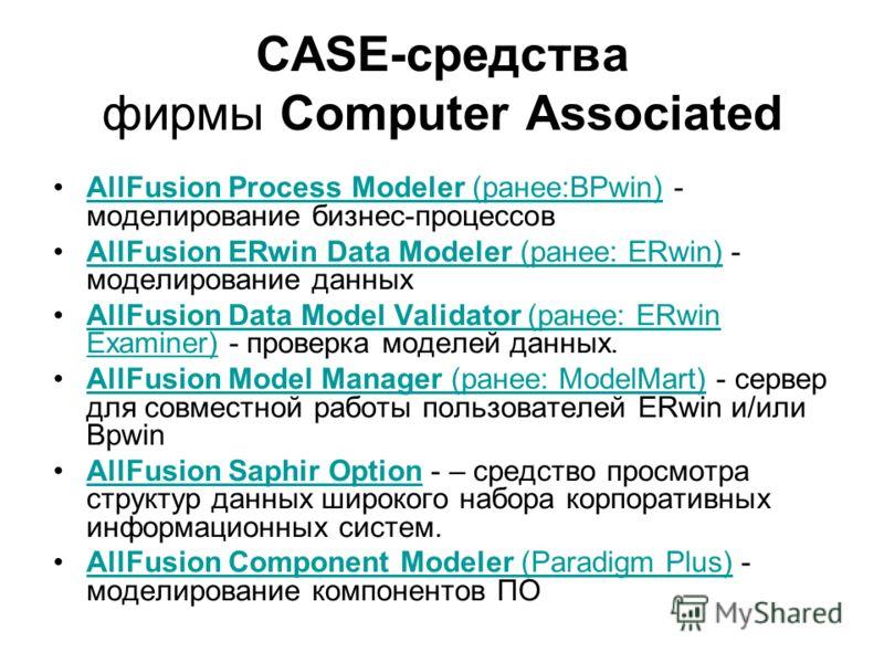 CASE-средства фирмы Computer Associated AllFusion Process Modeler (ранее:BPwin) - моделирование бизнес-процессовAllFusion Process Modeler (ранее:BPwin) AllFusion ERwin Data Modeler (ранее: ERwin) - моделирование данныхAllFusion ERwin Data Modeler (ра