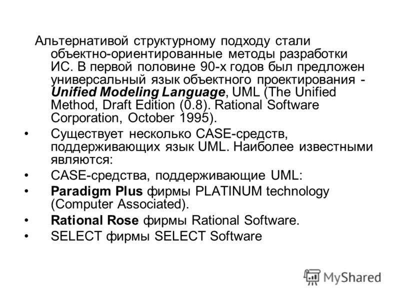 Альтернативой структурному подходу стали объектно-ориентированные методы разработки ИС. В первой половине 90-х годов был предложен универсальный язык объектного проектирования - Unified Modeling Language, UML (The Unified Method, Draft Edition (0.8).