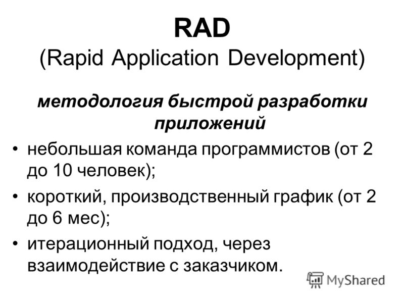 RAD (Rapid Application Development) методология быстрой разработки приложений небольшая команда программистов (от 2 до 10 человек); короткий, производственный график (от 2 до 6 мес); итерационный подход, через взаимодействие с заказчиком.