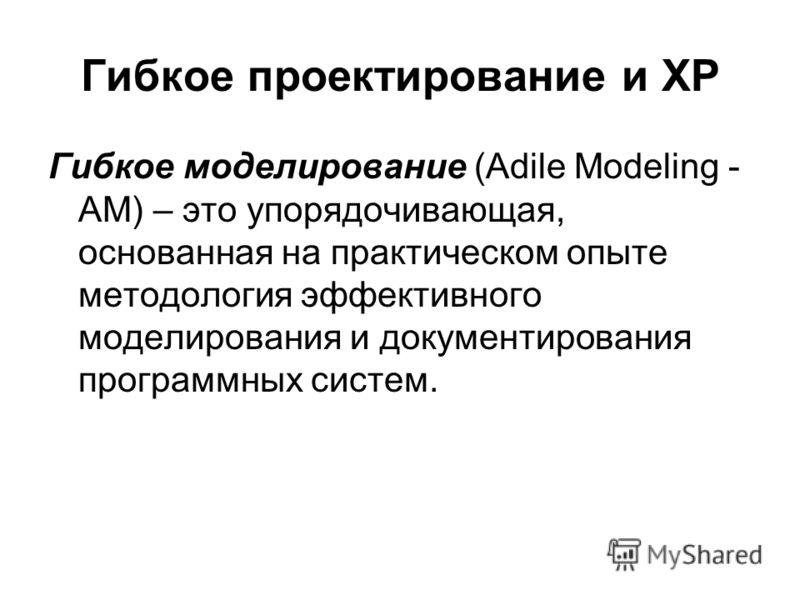 Гибкое проектирование и XP Гибкое моделирование (Adile Modeling - AM) – это упорядочивающая, основанная на практическом опыте методология эффективного моделирования и документирования программных систем.