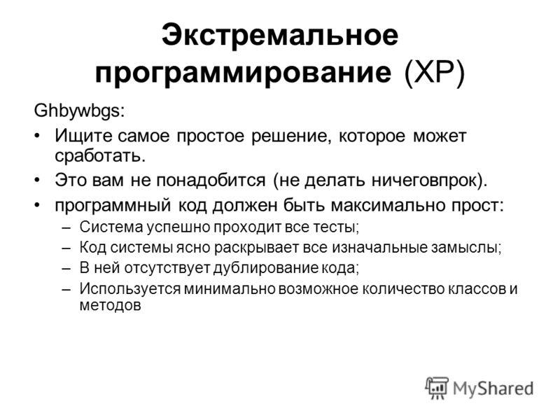 Экстремальное программирование (XP) Ghbywbgs: Ищите самое простое решение, которое может сработать. Это вам не понадобится (не делать ничеговпрок). программный код должен быть максимально прост: –Система успешно проходит все тесты; –Код системы ясно