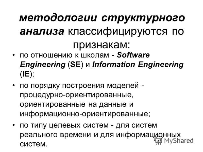 методологии структурного анализа классифицируются по признакам: по отношению к школам - Software Engineering (SE) и Information Engineering (IE); по порядку построения моделей - процедурно-ориентированные, ориентированные на данные и информационно-ор