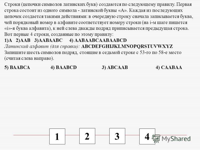 1 2 3 4 Строки (цепочки символов латинских букв) создаются по следующему правилу. Первая строка состоит из одного символа - латинской буквы «А». Каждая из последующих цепочек создается такими действиями: в очередную строку сначала записывается буква,