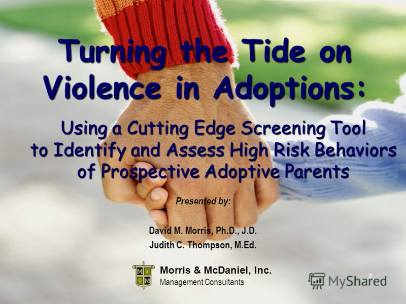 2 Morris & McDaniel, Inc. Management Consultants Presented by: David M. Morris, Ph.D., J.D. Judith C. Thompson, M.Ed. Turning the Tide on Violence in Adoptions: Using a Cutting Edge Screening Tool to Identify and Assess High Risk Behaviors of Prospec