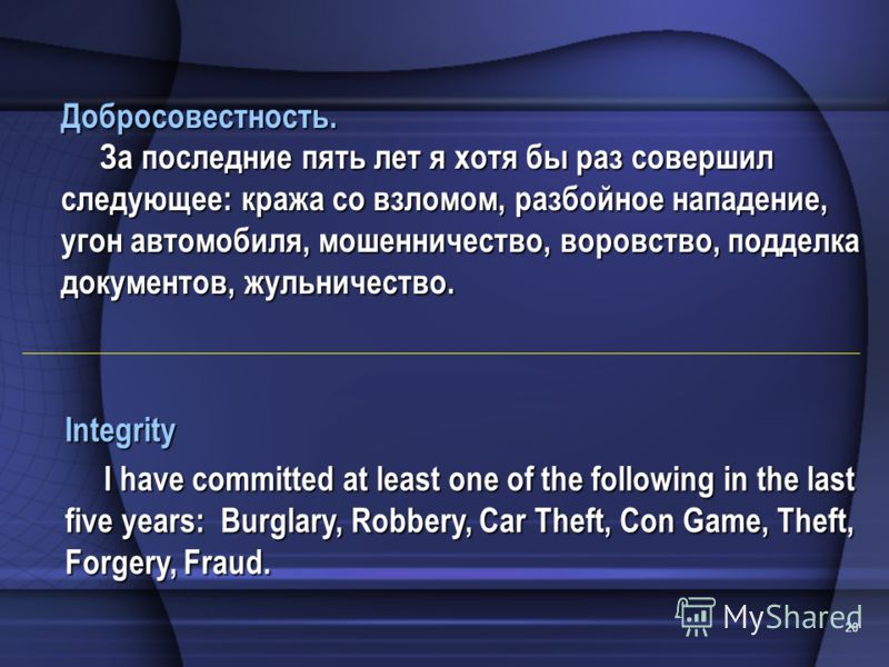 20 Integrity I have committed at least one of the following in the last five years: Burglary, Robbery, Car Theft, Con Game, Theft, Forgery, Fraud. Добросовестность. За последние пять лет я хотя бы раз совершил следующее: кража со взломом, разбойное н