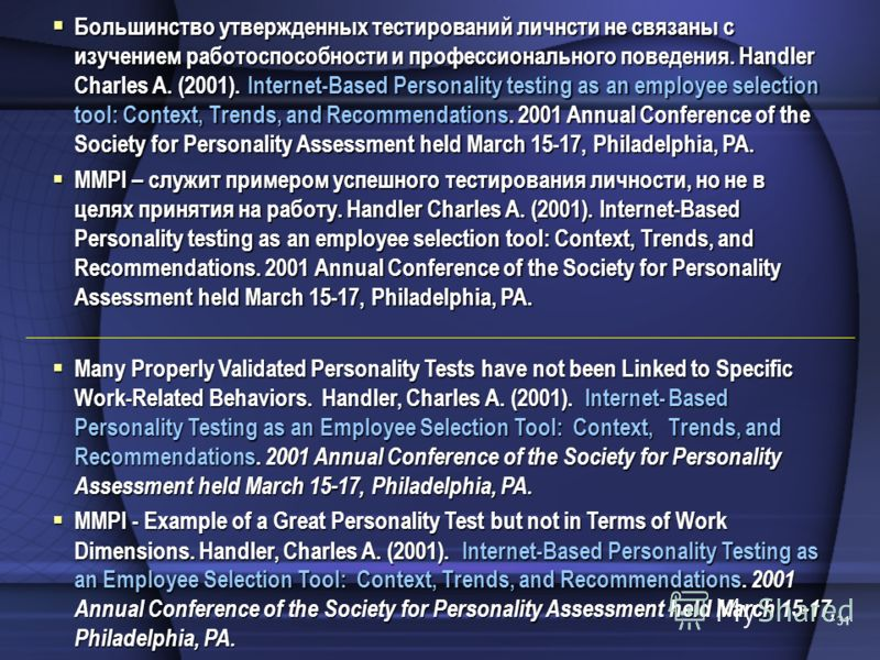 31 Many Properly Validated Personality Tests have not been Linked to Specific Work-Related Behaviors. Handler, Charles A. (2001). Internet-Based Personality Testing as an Employee Selection Tool: Context, Trends, and Recommendations. 2001 Annual Conf