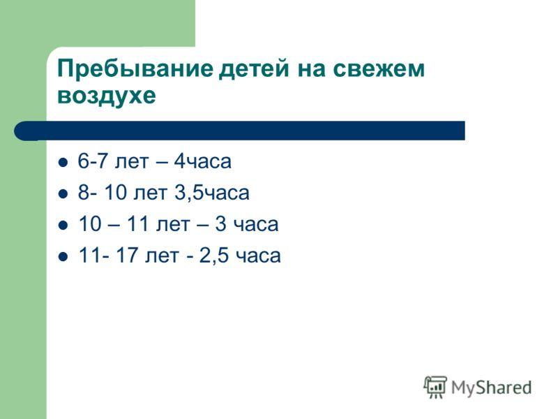 Пребывание детей на свежем воздухе 6-7 лет – 4часа 8- 10 лет 3,5часа 10 – 11 лет – 3 часа 11- 17 лет - 2,5 часа