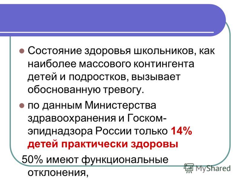 Состояние здоровья школьников, как наиболее массового контингента детей и подростков, вызывает обоснованную тревогу. по данным Министерства здравоохранения и Госком- эпиднадзора России только 14% детей практически здоровы 50% имеют функциональные отк