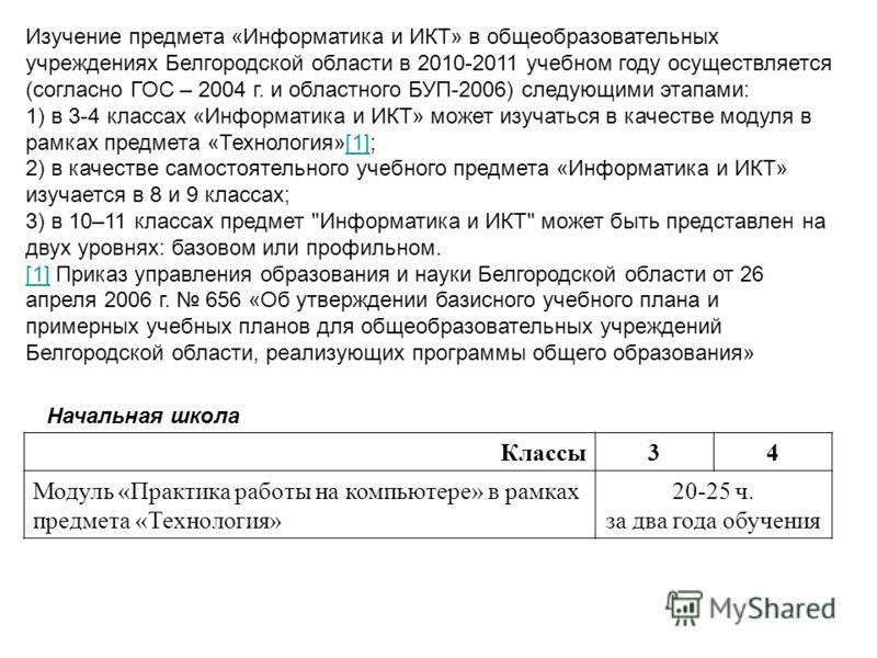 Изучение предмета «Информатика и ИКТ» в общеобразовательных учреждениях Белгородской области в 2010-2011 учебном году осуществляется (согласно ГОС – 2004 г. и областного БУП-2006) следующими этапами: 1) в 3-4 классах «Информатика и ИКТ» может изучать