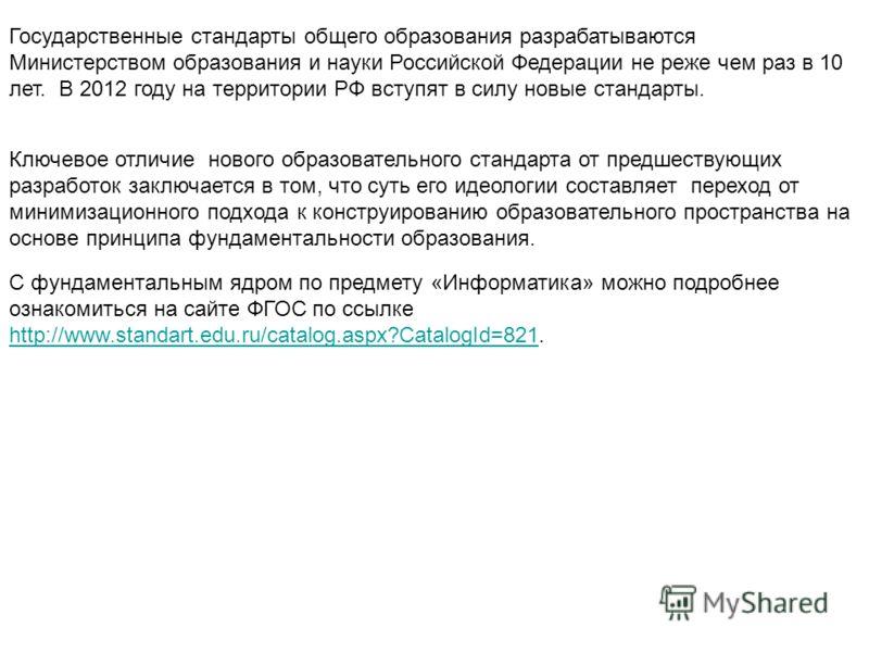 Государственные стандарты общего образования разрабатываются Министерством образования и науки Российской Федерации не реже чем раз в 10 лет. В 2012 году на территории РФ вступят в силу новые стандарты. Ключевое отличие нового образовательного станда