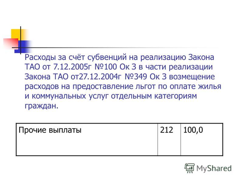 Прочие выплаты212100,0 Расходы за счёт субвенций на реализацию Закона ТАО от 7.12.2005г 100 Ок З в части реализации Закона ТАО от27.12.2004г 349 Ок З возмещение расходов на предоставление льгот по оплате жилья и коммунальных услуг отдельным категория
