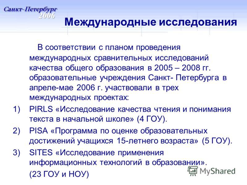 Международные исследования В соответствии с планом проведения международных сравнительных исследований качества общего образования в 2005 – 2008 гг. образовательные учреждения Санкт- Петербурга в апреле-мае 2006 г. участвовали в трех международных пр