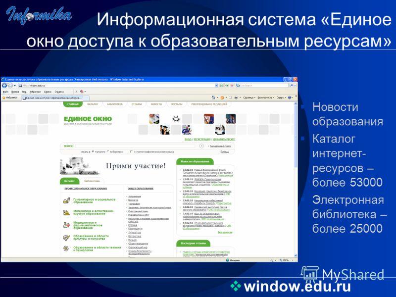 window.edu.ru Информационная система «Единое окно доступа к образовательным ресурсам» Новости образования Каталог интернет- ресурсов – более 53000 Электронная библиотека – более 25000