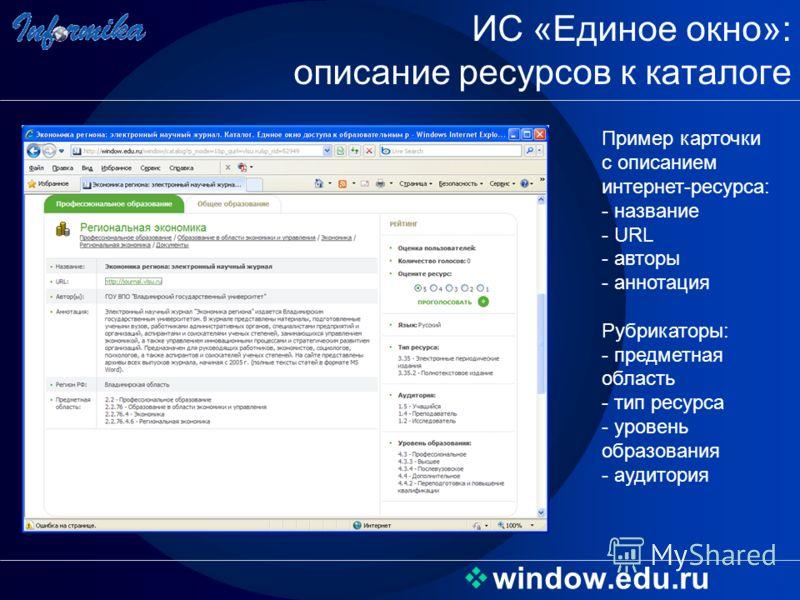 window.edu.ru ИС «Единое окно»: описание ресурсов к каталоге Пример карточки с описанием интернет-ресурса: - название - URL - авторы - аннотация Рубрикаторы: - предметная область - тип ресурса - уровень образования - аудитория