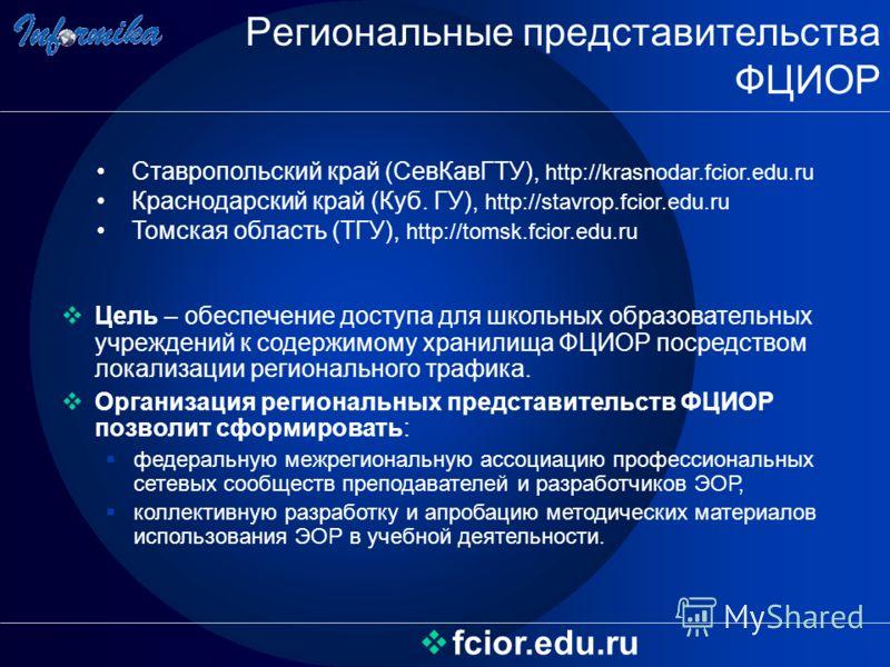 Региональные представительства ФЦИОР fcior.edu.ru Цель – обеспечение доступа для школьных образовательных учреждений к содержимому хранилища ФЦИОР посредством локализации регионального трафика. Организация региональных представительств ФЦИОР позволит