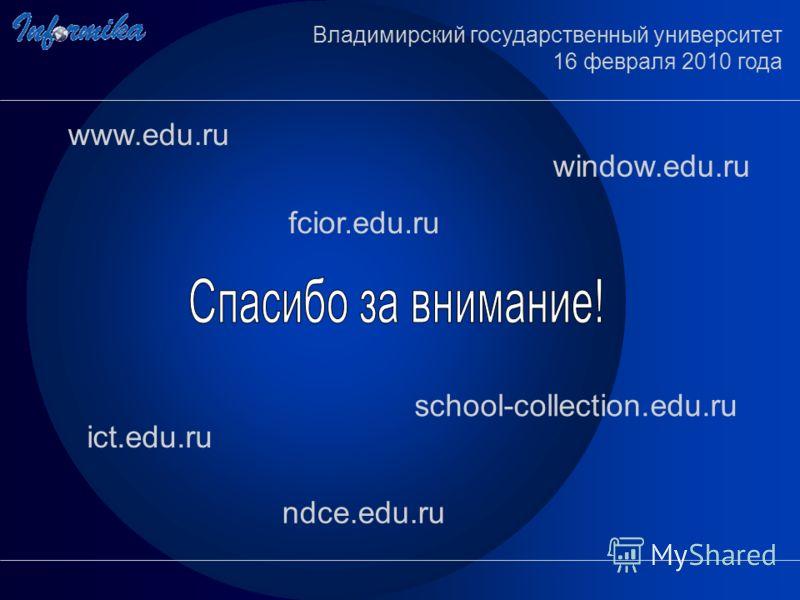 www.edu.ru ict.edu.ru window.edu.ru ndce.edu.ru school-collection.edu.ru fcior.edu.ru Владимирский государственный университет 16 февраля 2010 года
