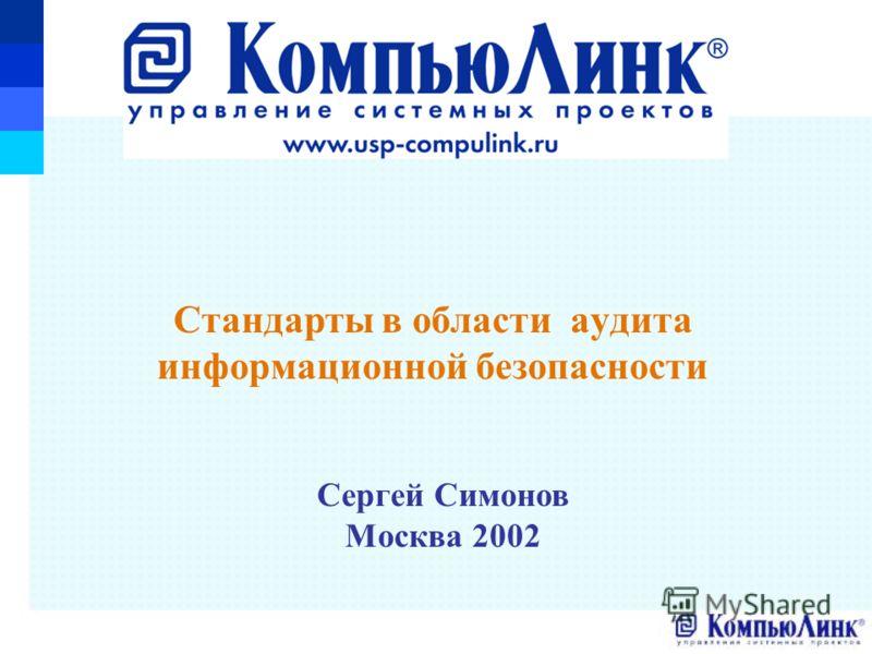 Сергей Симонов Москва 2002 Стандарты в области аудита информационной безопасности
