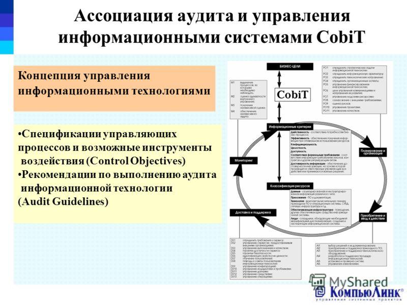 Ассоциация аудита и управления информационными системами CobiT Спецификации управляющих процессов и возможные инструменты воздействия (Control Objectives) Рекомендации по выполнению аудита информационной технологии (Audit Guidelines) Концепция управл