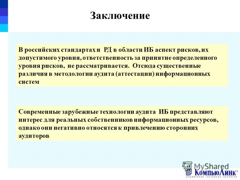 Заключение В российских стандартах и РД в области ИБ аспект рисков, их допустимого уровня, ответственность за принятие определенного уровня рисков, не рассматривается. Отсюда существенные различия в методологии аудита (аттестации) информационных сист