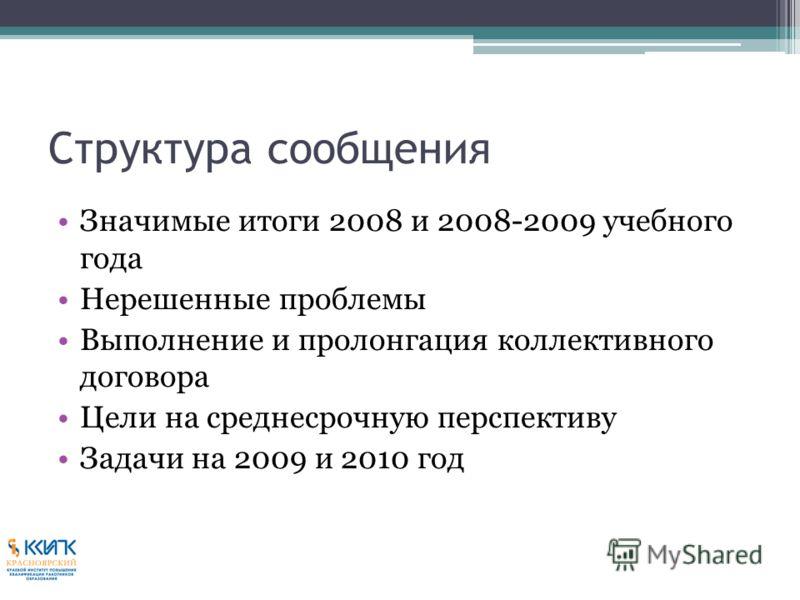 Структура сообщения Значимые итоги 2008 и 2008-2009 учебного года Нерешенные проблемы Выполнение и пролонгация коллективного договора Цели на среднесрочную перспективу Задачи на 2009 и 2010 год
