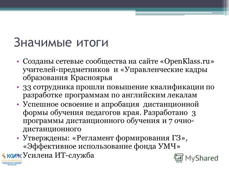 Значимые итоги Созданы сетевые сообщества на сайте «OpenKlass.ru» учителей-предметников и «Управленческие кадры образования Красноярья 33 сотрудника прошли повышение квалификации по разработке программам по английским лекалам Успешное освоение и апро
