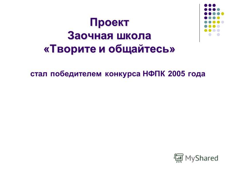Проект Заочная школа «Творите и общайтесь» стал победителем конкурса НФПК 2005 года