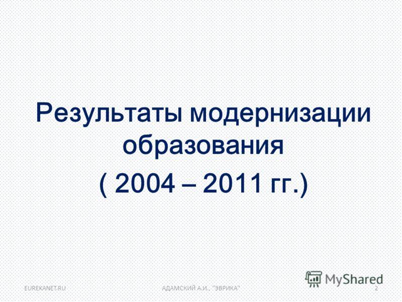 Результаты модернизации образования ( 2004 – 2011 гг.) EUREKANET.RUАДАМСКИЙ А.И., ЭВРИКА2