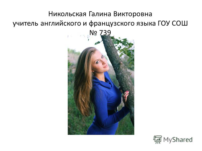 Никольская Галина Викторовна учитель английского и французского языка ГОУ СОШ 739