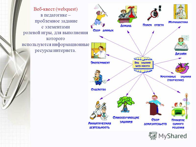Веб-квест (webquest) в педагогике – проблемное задание c элементами ролевой игры, для выполнения которого используются информационные ресурсы интернета.