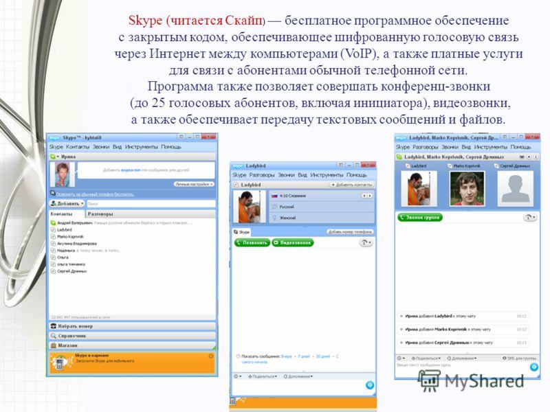 Skype (читается Скайп ) бесплатное программное обеспечение с закрытым кодом, обеспечивающее шифрованную голосовую связь через Интернет между компьютерами (VoIP), а также платные услуги для связи с абонентами обычной телефонной сети. Программа также п