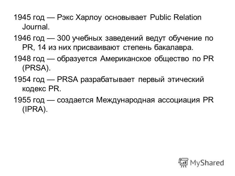 1945 год Рэкс Харлоу основывает Public Relation Journal. 1946 год 300 учебных заведений ведут обучение по PR, 14 из них присваивают степень бакалавра. 1948 год образуется Американское общество по PR (PRSA). 1954 год PRSA разрабатывает первый этически