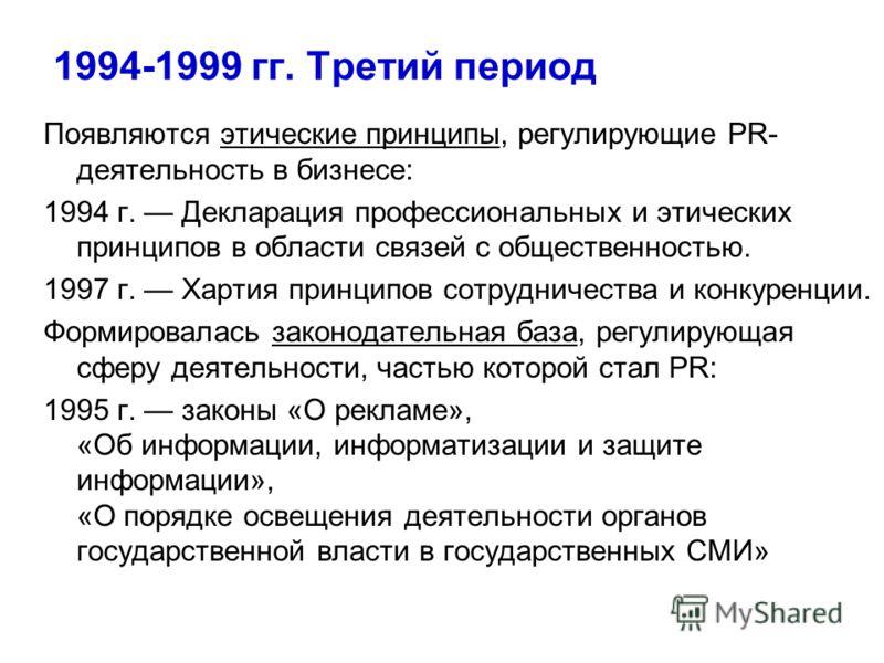 1994-1999 гг. Третий период Появляются этические принципы, регулирующие PR- деятельность в бизнесе: 1994 г. Декларация профессиональных и этических принципов в области связей с общественностью. 1997 г. Хартия принципов сотрудничества и конкуренции. Ф