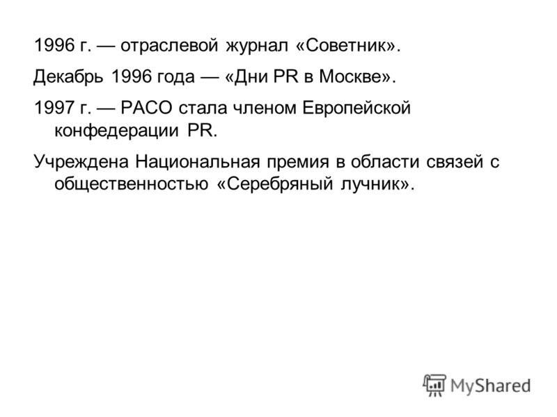 1996 г. отраслевой журнал «Советник». Декабрь 1996 года «Дни PR в Москве». 1997 г. РАСО стала членом Европейской конфедерации PR. Учреждена Национальная премия в области связей с общественностью «Серебряный лучник».