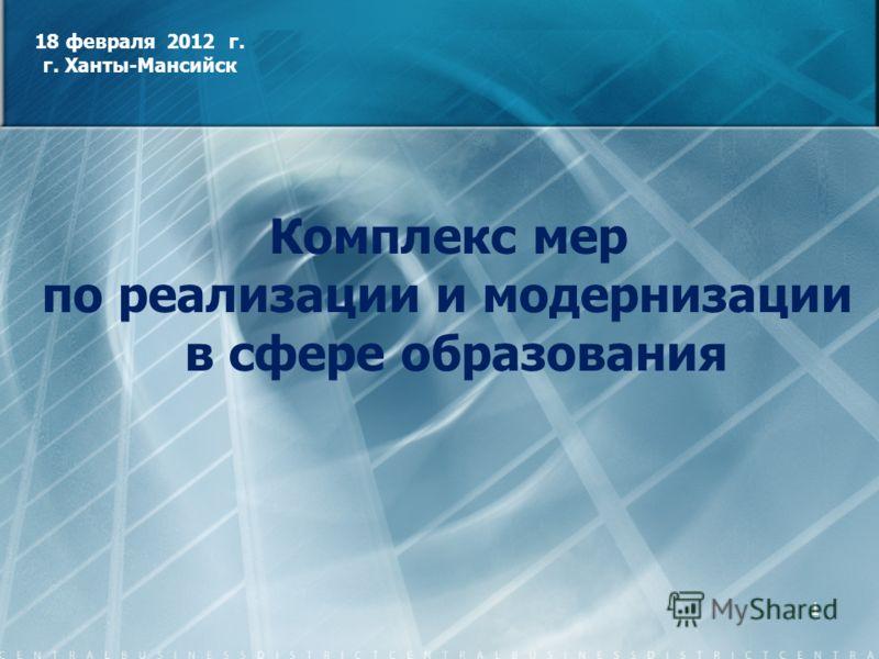 1 18 февраля 2012 г. г. Ханты-Мансийск Комплекс мер по реализации и модернизации в сфере образования