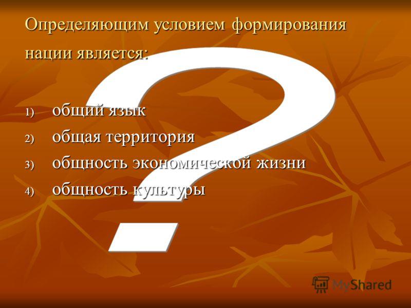 Определяющим условием формирования нации является: 1) общий язык 2) общая территория 3) общность экономической жизни 4) общность культуры