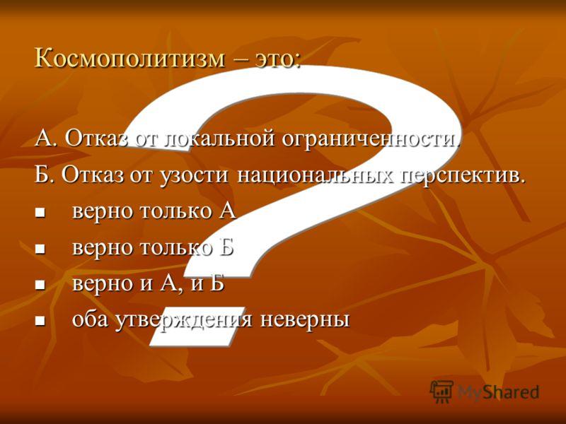 Космополитизм – это: А. Отказ от локальной ограниченности. Б. Отказ от узости национальных перспектив. верно только А верно только А верно только Б верно только Б верно и А, и Б верно и А, и Б оба утверждения неверны оба утверждения неверны