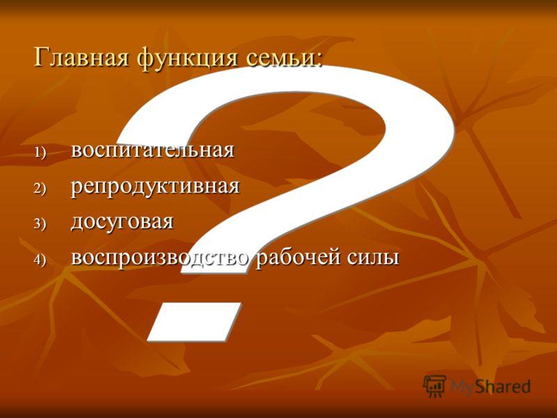 Главная функция семьи: 1) воспитательная 2) репродуктивная 3) досуговая 4) воспроизводство рабочей силы