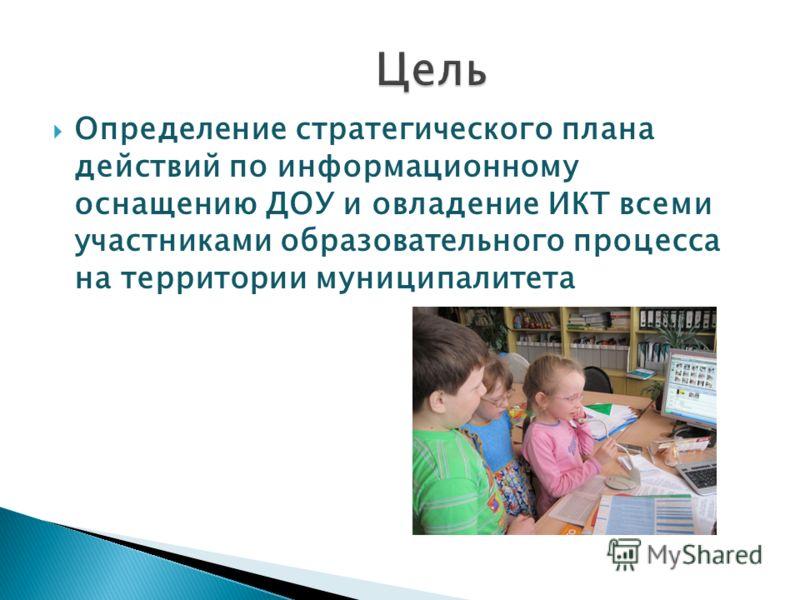 Определение стратегического плана действий по информационному оснащению ДОУ и овладение ИКТ всеми участниками образовательного процесса на территории муниципалитета