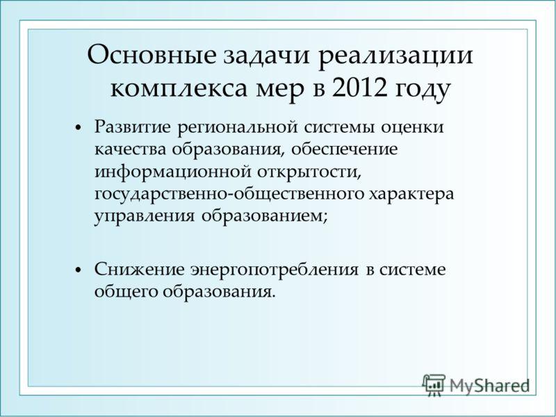 Основные задачи реализации комплекса мер в 2012 году Развитие региональной системы оценки качества образования, обеспечение информационной открытости, государственно-общественного характера управления образованием; Снижение энергопотребления в систем
