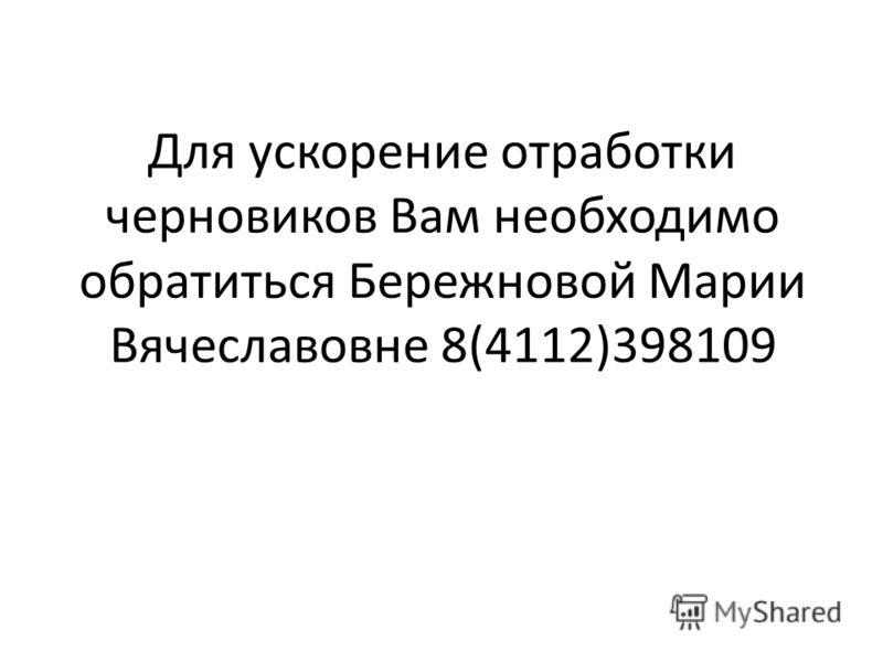 Для ускорение отработки черновиков Вам необходимо обратиться Бережновой Марии Вячеславовне 8(4112)398109