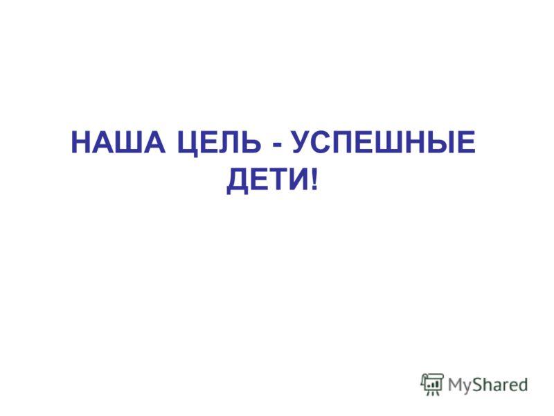 НАША ЦЕЛЬ - УСПЕШНЫЕ ДЕТИ!