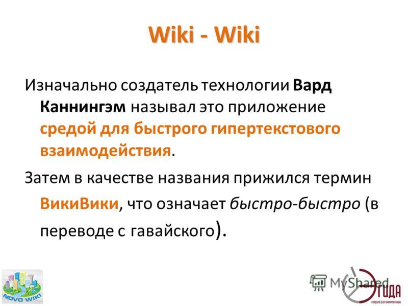 Wiki - Wiki Изначально создатель технологии Вард Каннингэм называл это приложение средой для быстрого гипертекстового взаимодействия. Затем в качестве названия прижился термин ВикиВики, что означает быстро-быстро (в переводе с гавайского ).