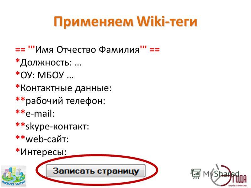 Применяем Wiki-теги == '''Имя Отчество Фамилия''' == *Должность: … *ОУ: МБОУ … *Контактные данные: **рабочий телефон: **e-mail: **skype-контакт: **web-сайт: *Интересы: