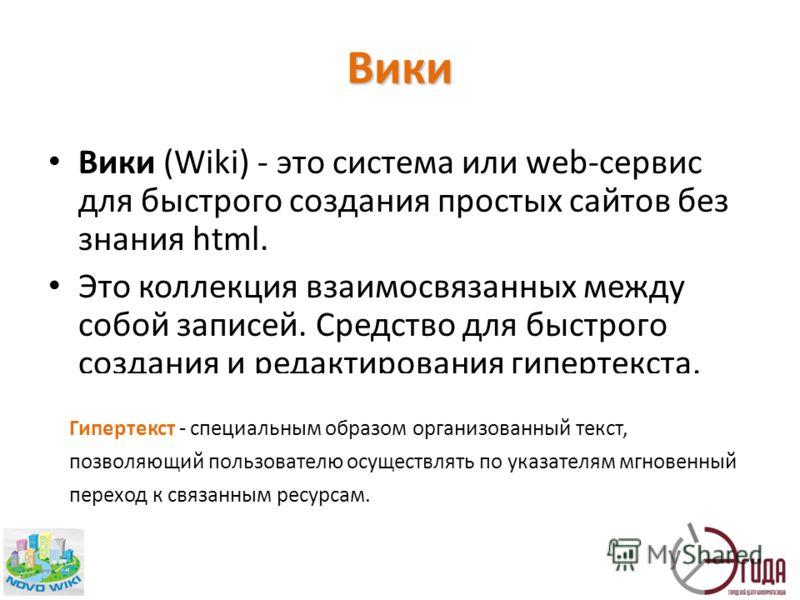 Вики (Wiki) - это система или web-сервис для быстрого создания простых сайтов без знания html. Это коллекция взаимосвязанных между собой записей. Средство для быстрого создания и редактирования гипертекста. Гипертекст - специальным образом организова