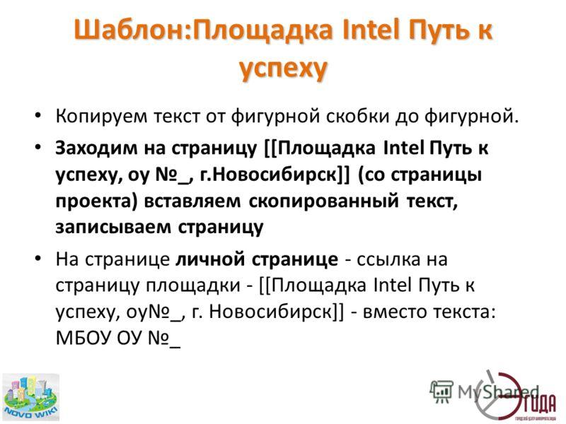 Шаблон:Площадка Intel Путь к успеху Копируем текст от фигурной скобки до фигурной. Заходим на страницу [[Площадка Intel Путь к успеху, оу _, г.Новосибирск]] (со страницы проекта) вставляем скопированный текст, записываем страницу На странице личной с